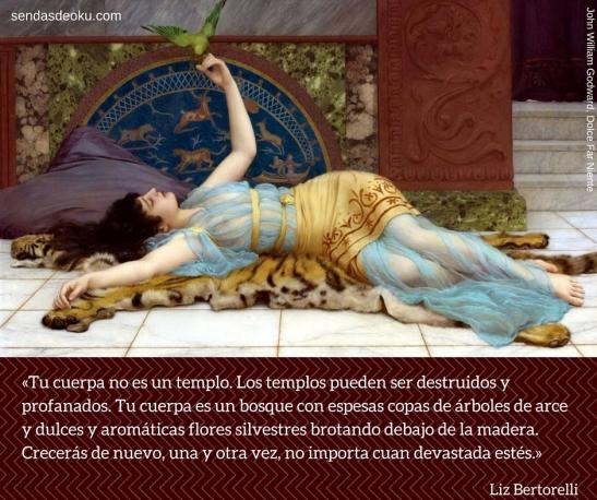 «Tu cuerpa no es un templo. Los templos pueden ser destruidos y profanados. Tu cuerpa es un bosque con espesas copas de árboles de arce y dulces y aromáticas flores silvestres brotando debajo de la madera. Crecerá